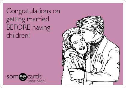 Congratulations on getting married BEFORE having children!