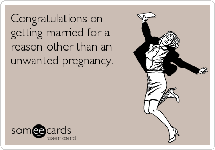 Congratulations on getting married for a reason other than an unwanted pregnancy.