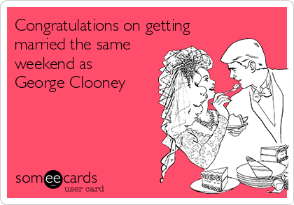 Congratulations on getting married the same weekend as George Clooney