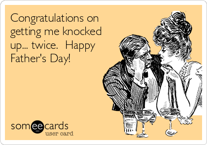 Congratulations on getting me knocked up... twice.  Happy Father's Day!