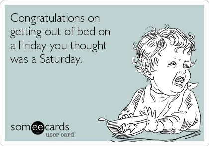 Congratulations on getting out of bed on a Friday you thought was a Saturday.