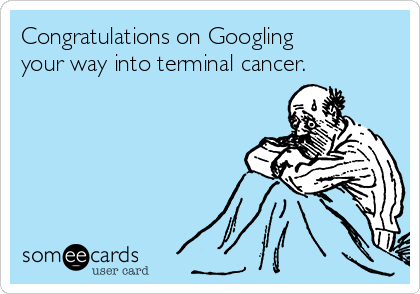 Congratulations on Googling your way into terminal cancer.