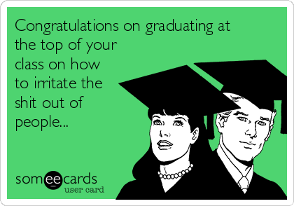 Congratulations on graduating at the top of your class on how to irritate the shit out of people...