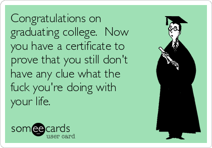 Congratulations on graduating college.  Now you have a certificate to prove that you still don't have any clue what the fuck you're doing with your life.