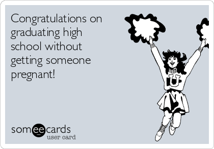 Congratulations on graduating high school without getting someone pregnant!