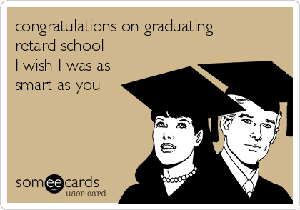 congratulations on graduating retard school I wish I was as  smart as you