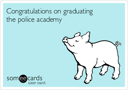 Congratulations on graduating the police academy