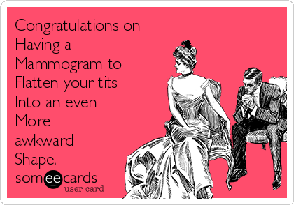 Congratulations on Having a  Mammogram to Flatten your tits Into an even  More awkward Shape.