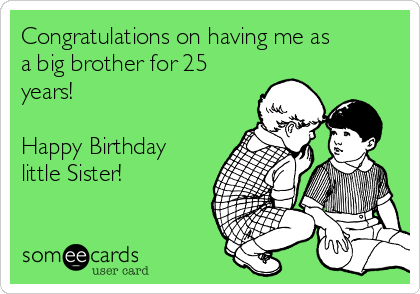 Congratulations on having me as a big brother for 25 years!   Happy Birthday little Sister!