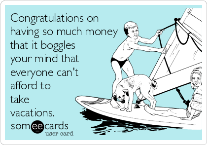 Congratulations on having so much money that it boggles your mind that everyone can't afford to take vacations.
