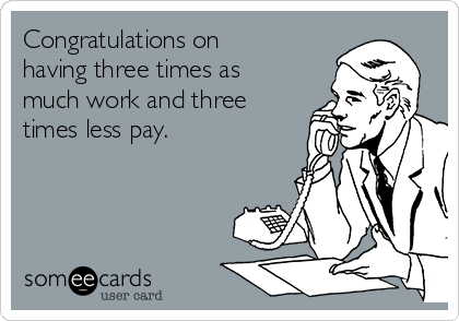Congratulations on having three times as much work and three times less pay.