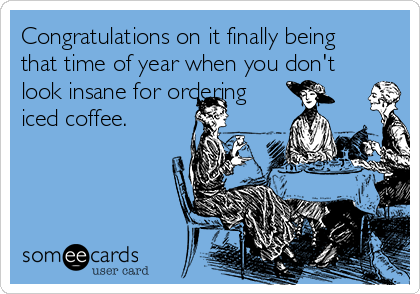 Congratulations on it finally being that time of year when you don't look insane for ordering iced coffee.