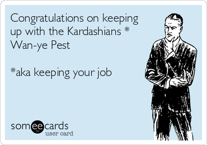 Congratulations on keeping up with the Kardashians * Wan-ye Pest  *aka keeping your job