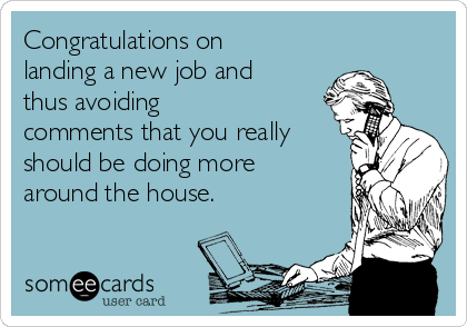Congratulations on landing a new job and thus avoiding comments that you really should be doing more around the house.