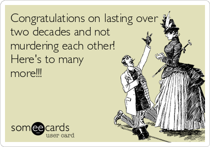 Congratulations on lasting over two decades and not  murdering each other! Here's to many more!!!