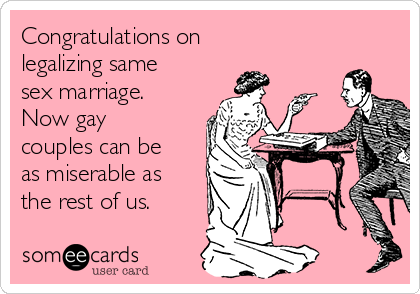 Congratulations on legalizing same sex marriage.  Now gay couples can be as miserable as the rest of us.