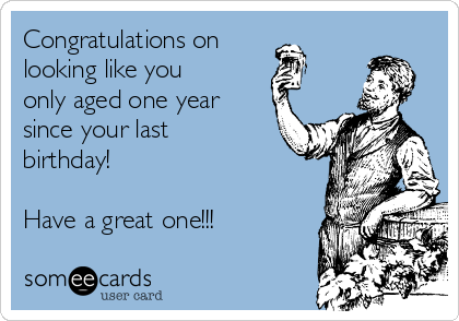 Congratulations on  looking like you only aged one year since your last birthday!  Have a great one!!!