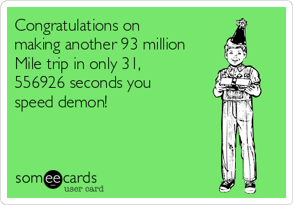 Congratulations on making another 93 million Mile trip in only 31, 556926 seconds you speed demon!
