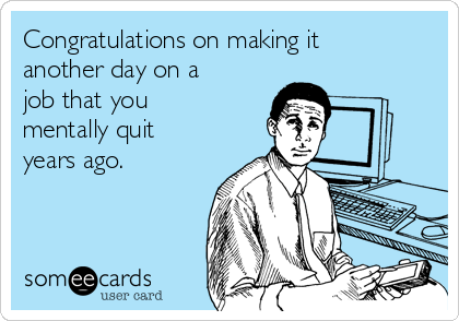 Congratulations on making it another day on a job that you mentally quit years ago.