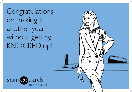 Congratulations  on making it another year without getting KNOCKED up!