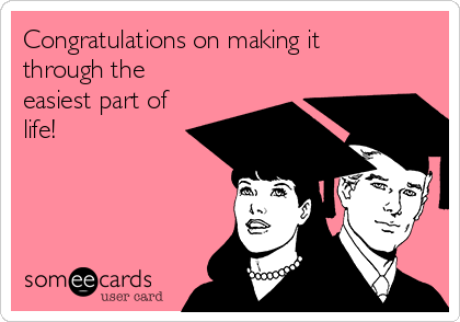 Congratulations on making it through the easiest part of life!