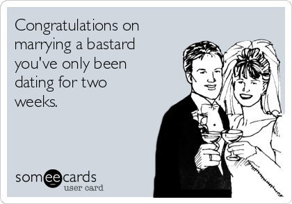 Congratulations on marrying a bastard you've only been dating for two weeks.