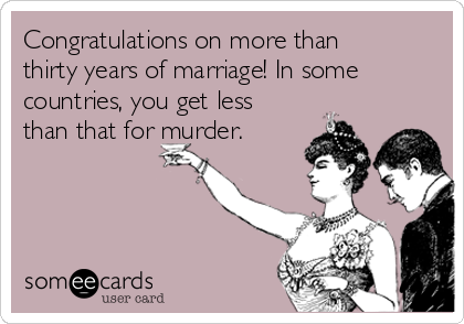 Congratulations on more than thirty years of marriage! In some countries, you get less than that for murder.