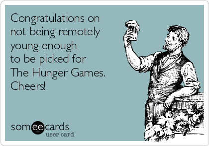 Congratulations on  not being remotely young enough  to be picked for  The Hunger Games.  Cheers!