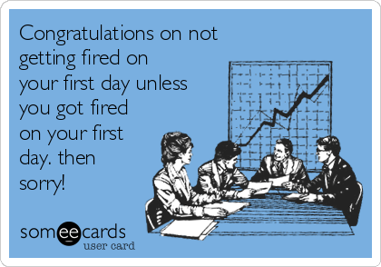 Congratulations on not  getting fired on your first day unless you got fired on your first day. then sorry!