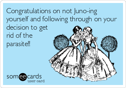 Congratulations on not Juno-ing yourself and following through on your decision to get rid of the parasite!!