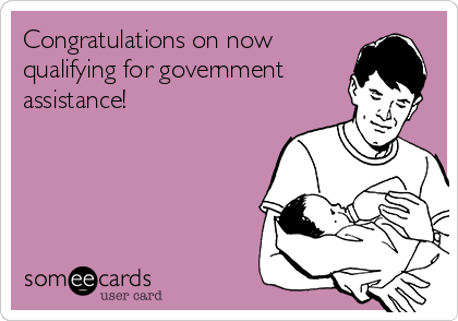 Congratulations on now qualifying for government assistance!