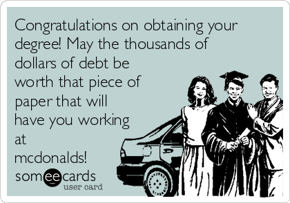 Congratulations on obtaining your degree! May the thousands of dollars of debt be worth that piece of paper that will have you working at mcdonalds!