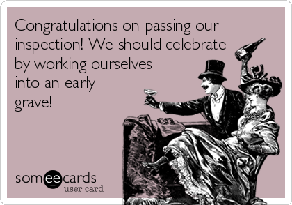 Congratulations on passing our inspection! We should celebrate by working ourselves into an early grave!