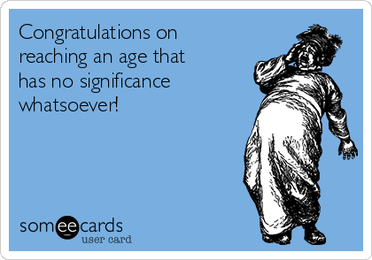 Congratulations on reaching an age that has no significance whatsoever!