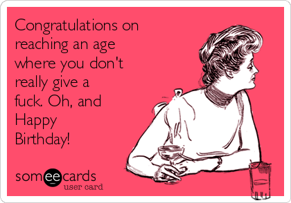 Congratulations on reaching an age where you don't really give a fuck. Oh, and Happy Birthday!