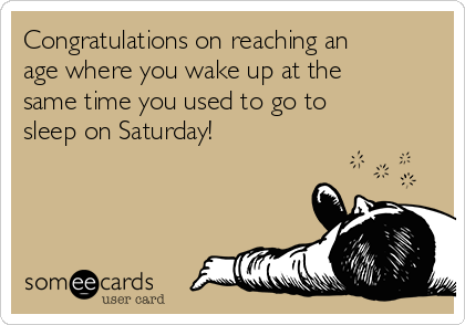 Congratulations on reaching an age where you wake up at the same time you used to go to sleep on Saturday!