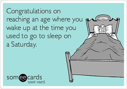 Congratulations on reaching an age where you wake up at the time you used to go to sleep on a Saturday.
