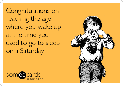 Congratulations on reaching the age where you wake up at the time you used to go to sleep on a Saturday