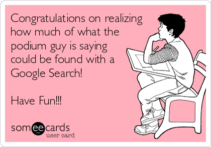 Congratulations on realizing how much of what the podium guy is saying could be found with a Google Search!  Have Fun!!!