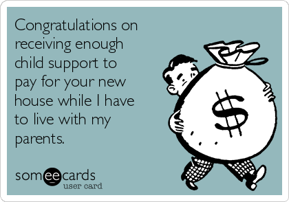 Congratulations on receiving enough child support to pay for your new house while I have to live with my parents.