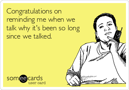 Congratulations on reminding me when we talk why it's been so long since we talked.