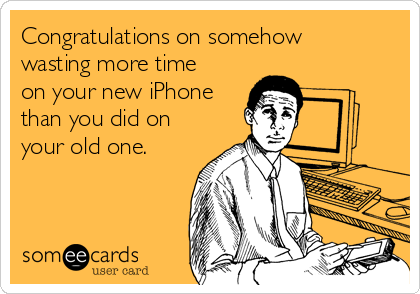 Congratulations on somehow wasting more time on your new iPhone than you did on your old one.