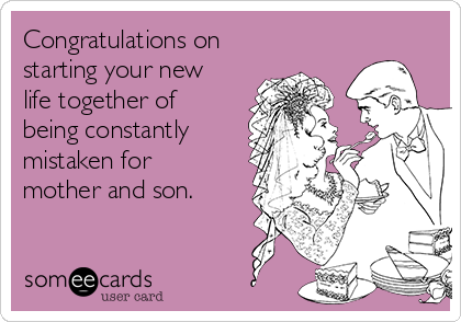 Congratulations on starting your new life together of being constantly mistaken for mother and son.