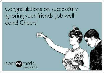 Congratulations on successfully ignoring your friends. Job well done! Cheers!
