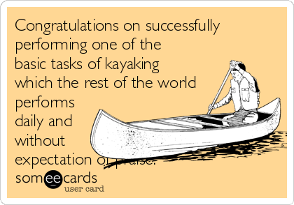Congratulations on successfully performing one of the basic tasks of kayaking which the rest of the world performs daily and without expectation of praise.