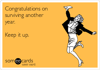 Congratulations on surviving another year.  Keep it up.