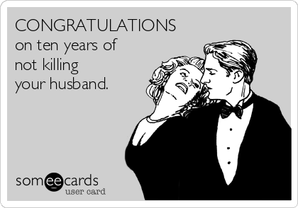 CONGRATULATIONS on ten years of not killing your husband.