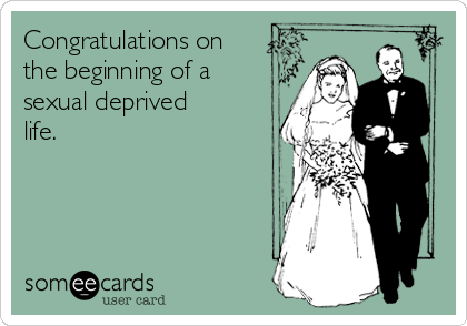 Congratulations on the beginning of a sexual deprived life.