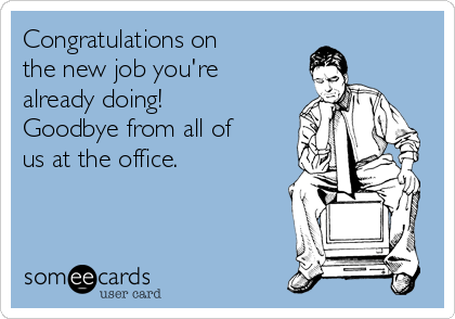 Congratulations on the new job you're already doing! Goodbye from all of us at the office.