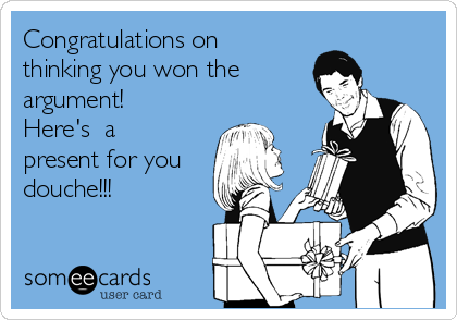 Congratulations on thinking you won the  argument! Here's  a present for you douche!!!